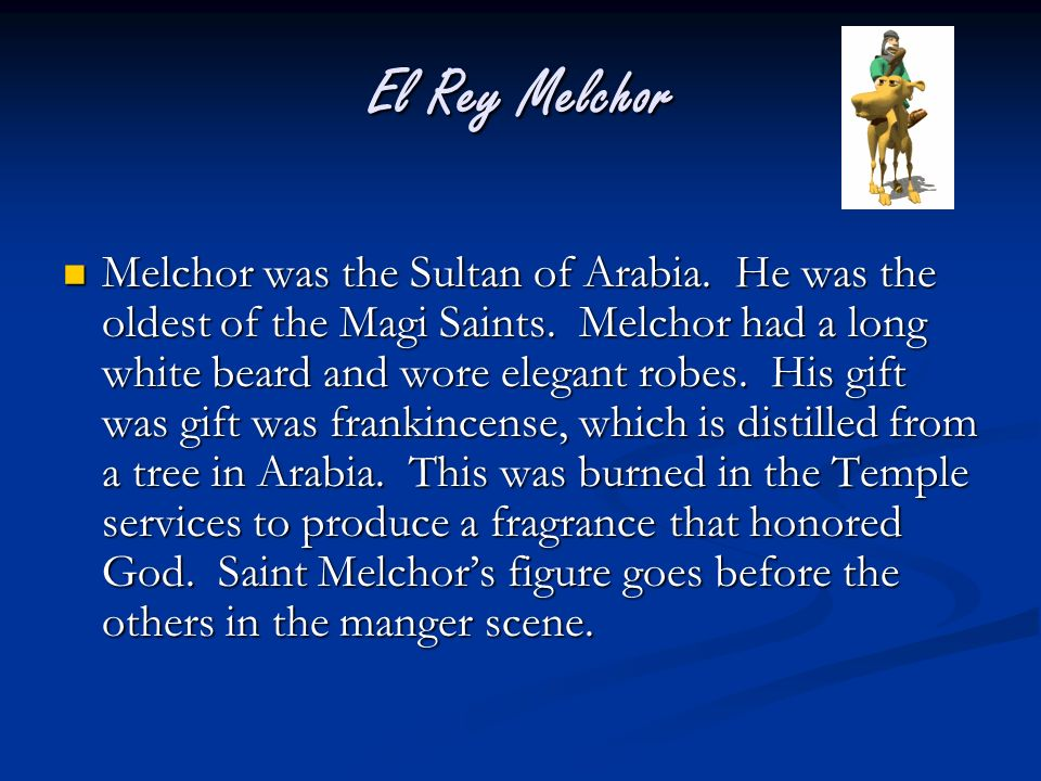 El Rey Melchor Melchor was the Sultan of Arabia. He was the oldest of the Magi Saints. Melchor had a long white beard and wore elegant robes. His gift