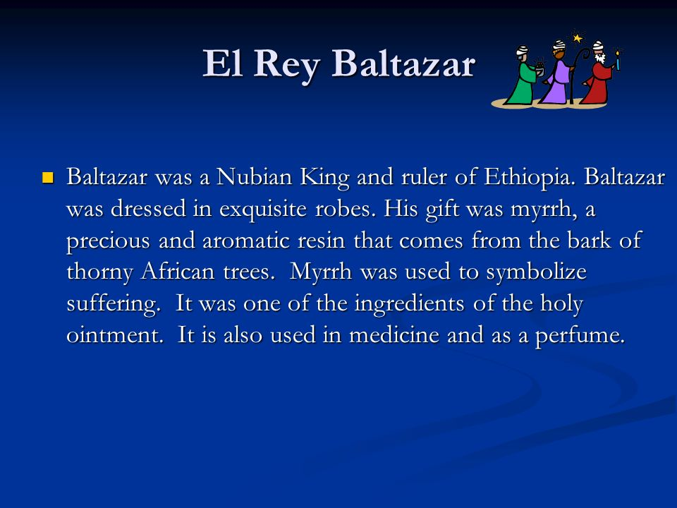 El Rey Baltazar Baltazar was a Nubian King and ruler of Ethiopia. Baltazar was dressed in exquisite robes. His gift was myrrh, a precious and aromatic