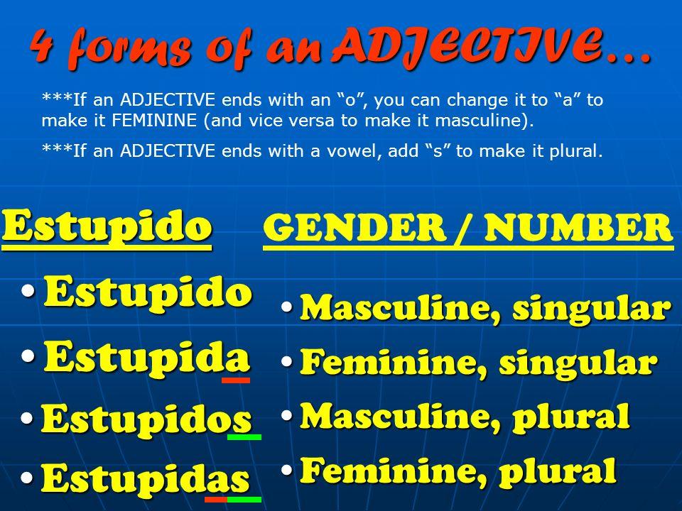 Tall AltoAlto AltaAlta AltosAltos AltasAltas 4 forms of an ADJECTIVE… Masculine, singularMasculine, singular Feminine, singularFeminine, singular Masc
