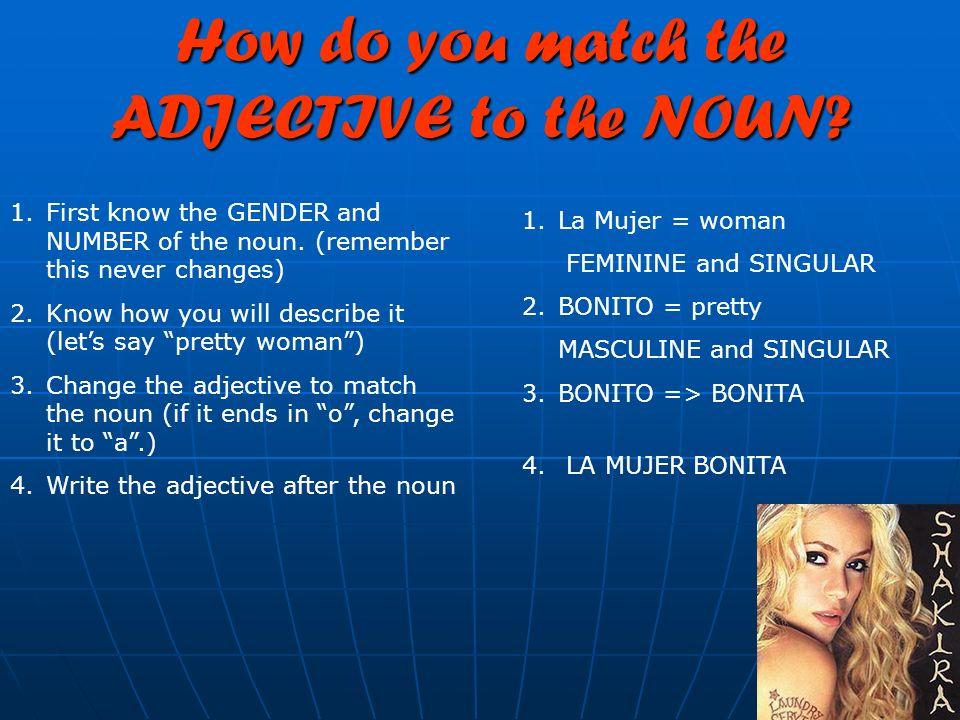 How do you match the ADJECTIVE to the NOUN? 1.First know the GENDER and NUMBER of the noun. (remember this never changes) 2.Know how you will describe
