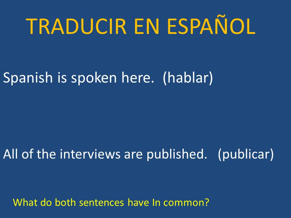 Spanish is spoken here. (hablar) All of the interviews are published. (publicar) TRADUCIR EN ESPAÑOL What do both sentences have In common?