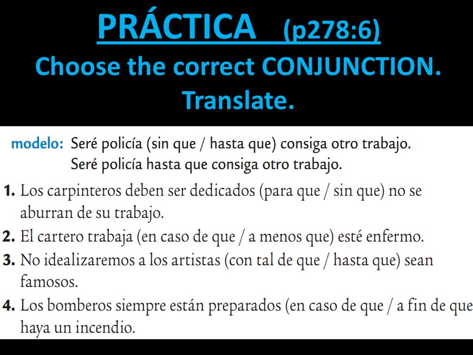 CONJUNCTIONS WITHOUT QUE If a conjunction us used without QUE, it is followed by the INFINITIVE not the SUBJUNCTIVE. Tendrás que comer ANTES DE QUE sa