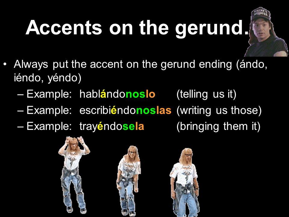 Accents on the gerund… Always put the accent on the gerund ending (ándo, iéndo, yéndo) –Example: hablándonoslo(telling us it) –Example: escribiéndonoslas(writing us those) –Example: trayéndosela(bringing them it)