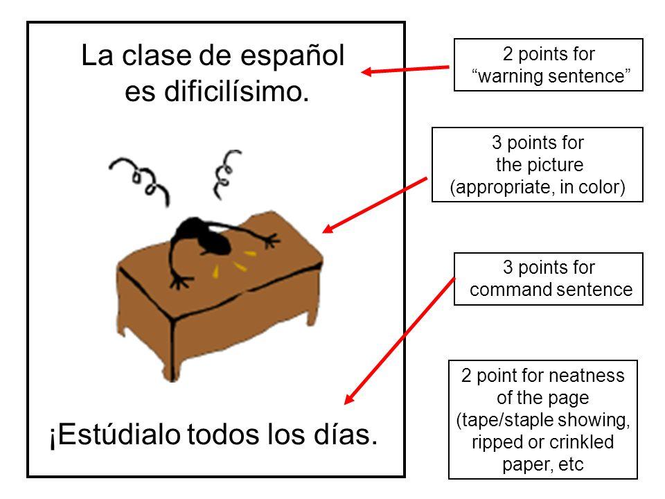 La clase de español es dificilísimo. ¡Estúdialo todos los días. 2 points for warning sentence 2 point for neatness of the page (tape/staple showing, r