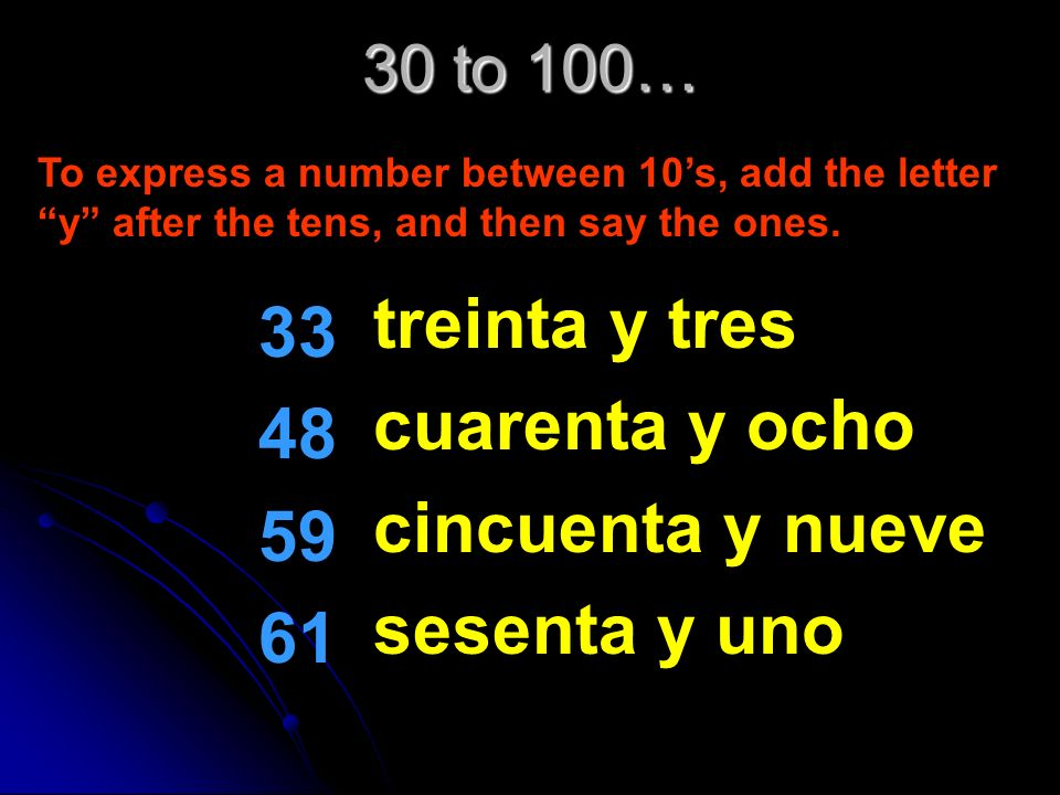 30 to 100… 30 40 50 60 treinta cuarenta cincuenta sesenta These numbers follow a pattern. All you need to do is learn the 10s and its easy from there!