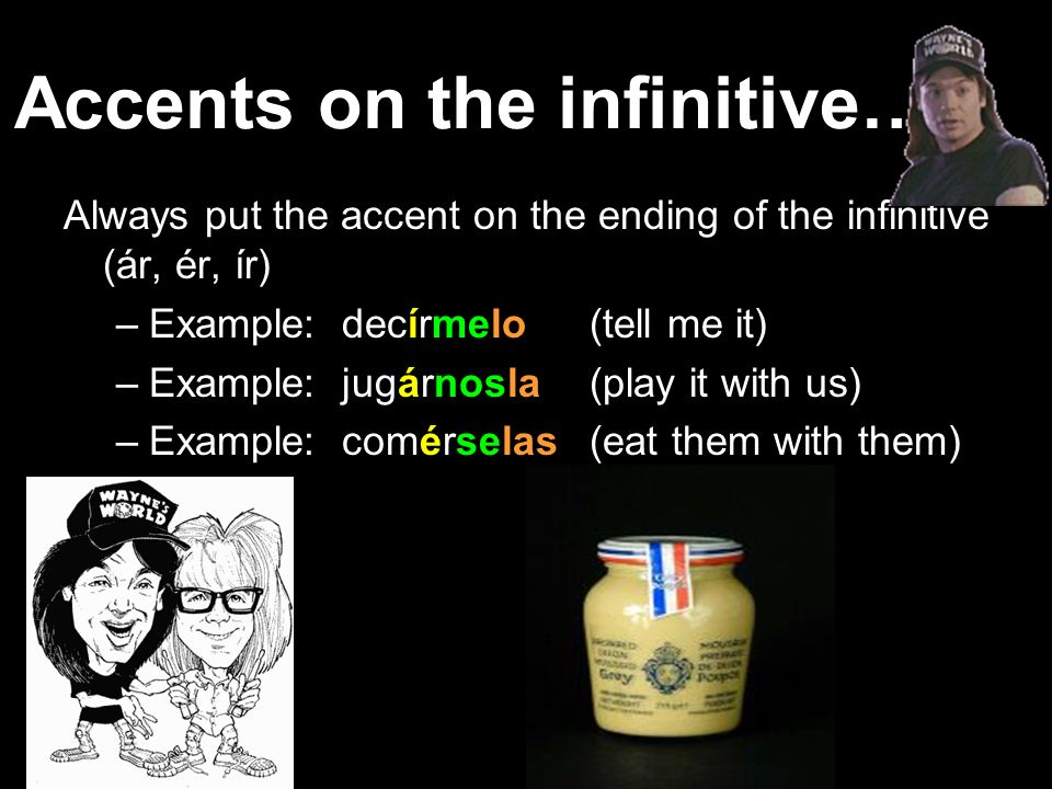 We only need accents on ATTACHED VERBS! We only attach objects to… 1. INFINITIVES! (ar, er, ir) 2. GERUNDS! (ando, iendo, yendo) 3. AFFIRMATIVE COMMAN