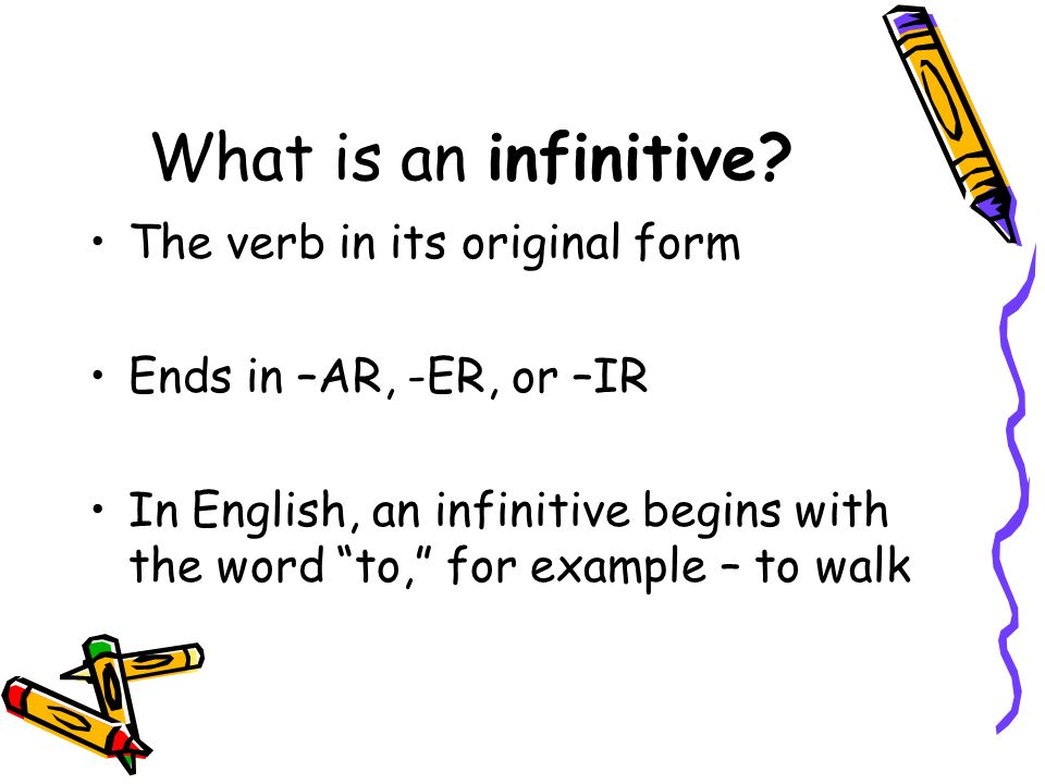 What is an infinitive? The verb in its original form Ends in –AR, -ER, or –IR In English, an infinitive begins with the word to, for example – to walk
