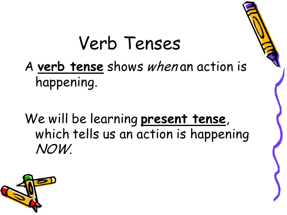 Verb Tenses A verb tense shows when an action is happening. We will be learning present tense, which tells us an action is happening NOW.