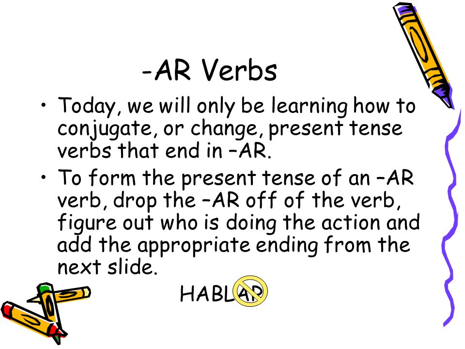 -AR Verbs Today, we will only be learning how to conjugate, or change, present tense verbs that end in –AR. To form the present tense of an –AR verb,