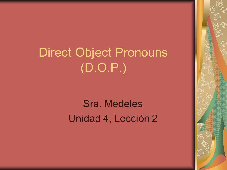 Direct Object Pronouns (D.O.P.) Sra. Medeles Unidad 4, Lección 2