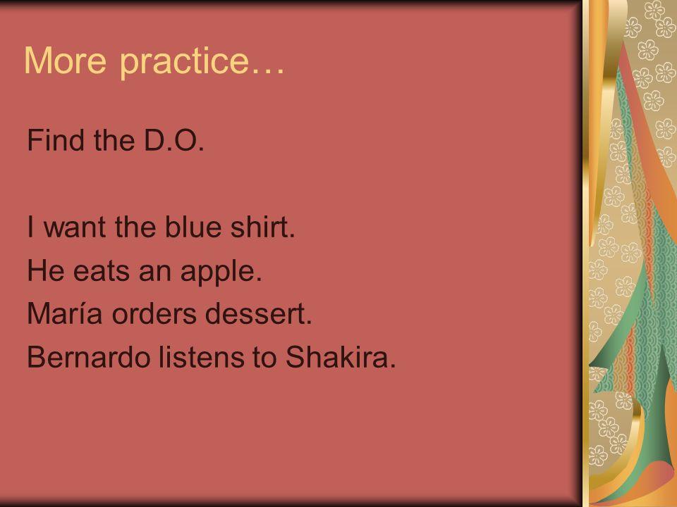 More practice… Find the D.O. I want the blue shirt. He eats an apple. María orders dessert. Bernardo listens to Shakira.