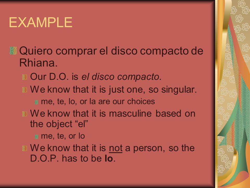 EXAMPLE Quiero comprar el disco compacto de Rhiana. Our D.O. is el disco compacto. We know that it is just one, so singular. me, te, lo, or la are our