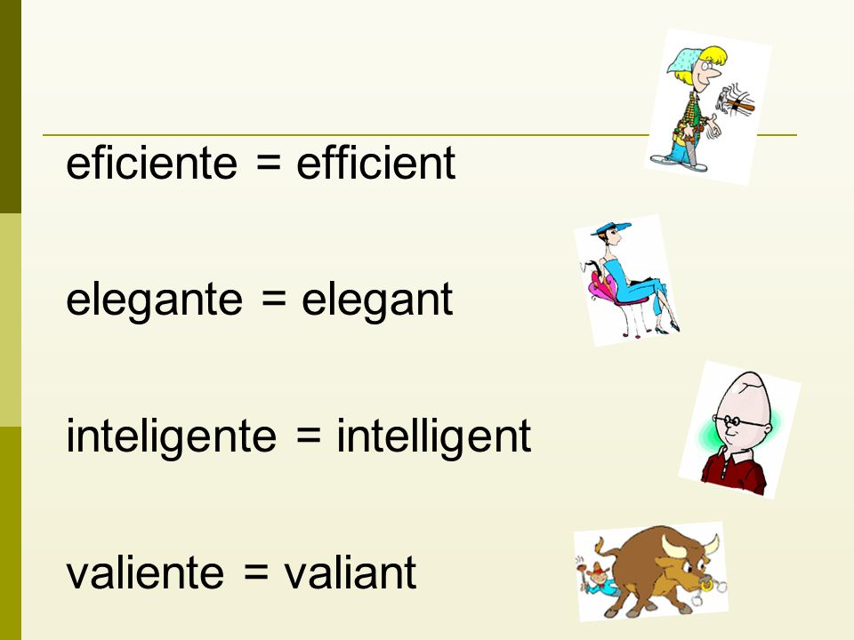 eficiente = efficient elegante = elegant inteligente = intelligent valiente = valiant