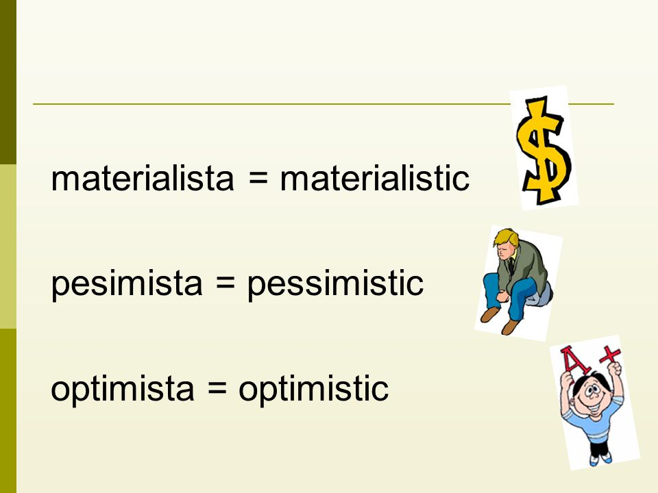 materialista = materialistic pesimista = pessimistic optimista = optimistic