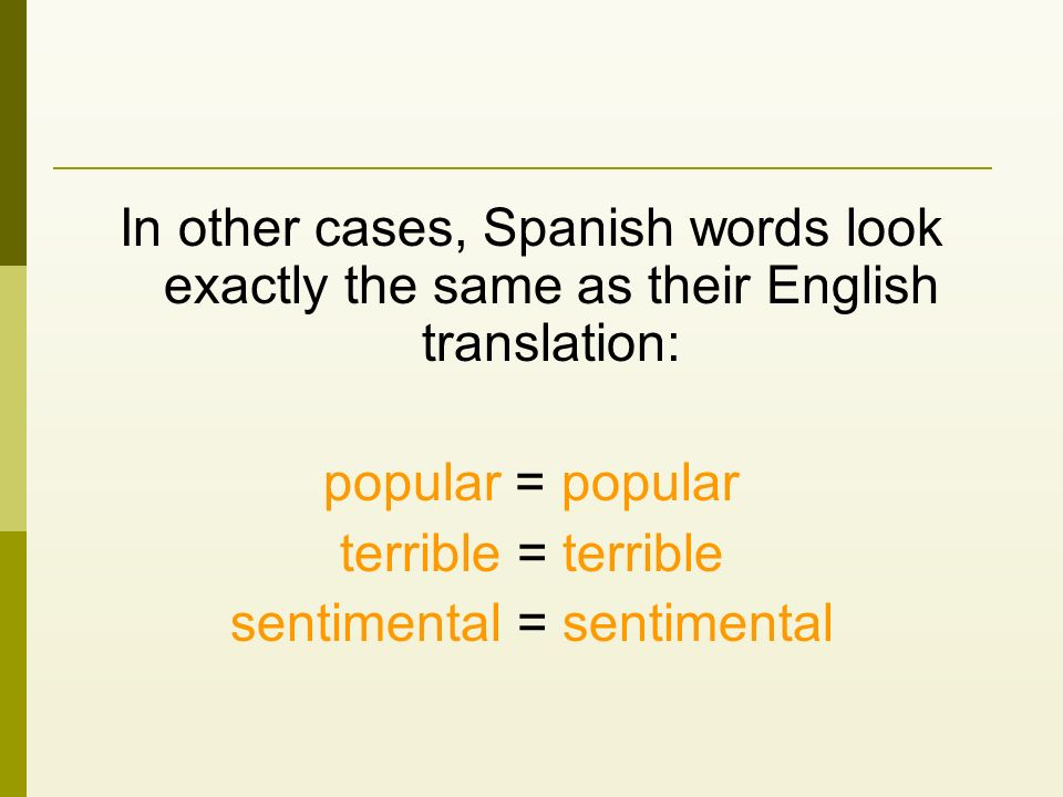 In other cases, Spanish words look exactly the same as their English translation: popular = popular terrible = terrible sentimental = sentimental