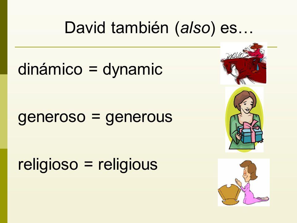 David también (also) es… dinámico = dynamic generoso = generous religioso = religious