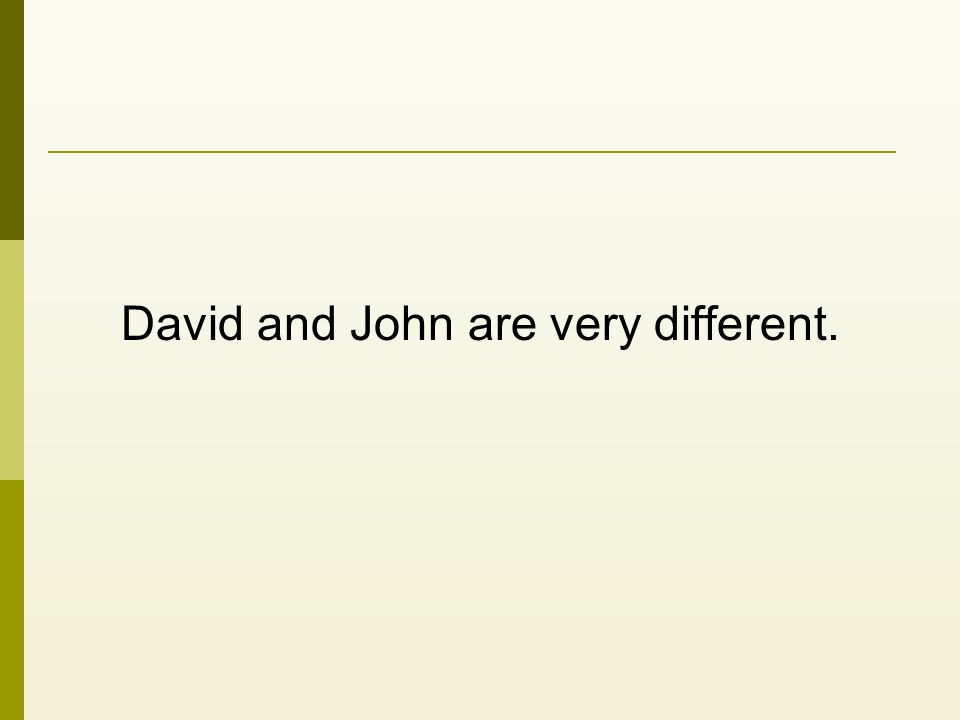 David and John are very different.