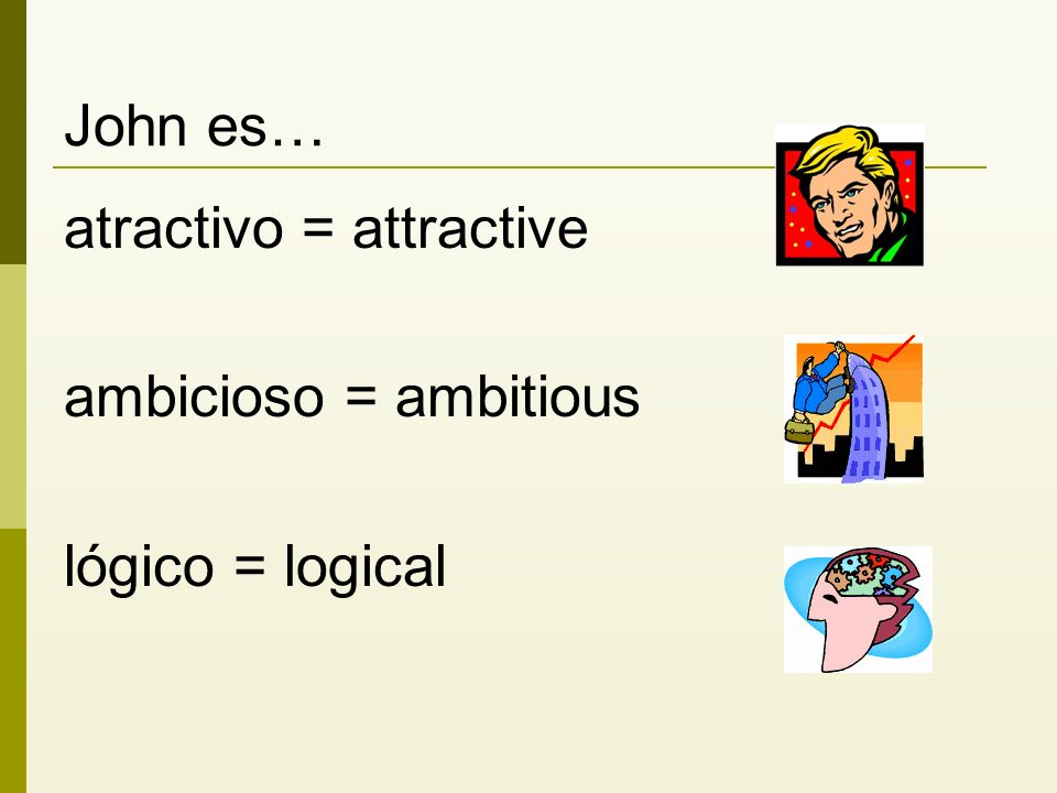 John es… atractivo = attractive ambicioso = ambitious lógico = logical
