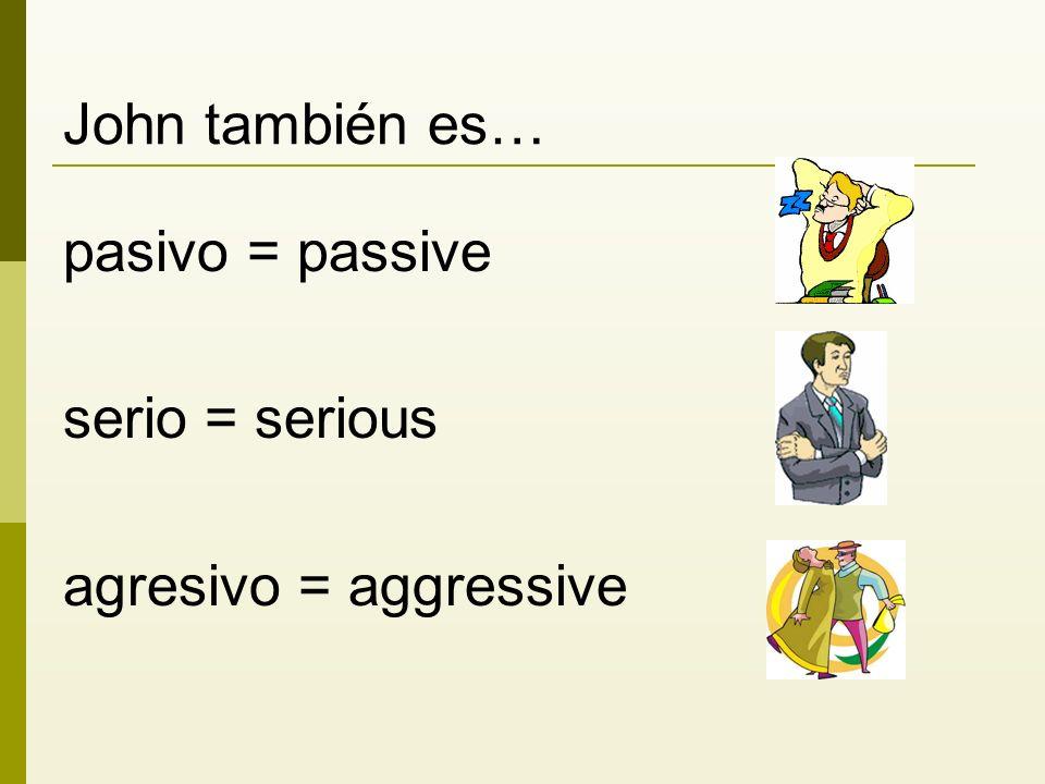 John también es… pasivo = passive serio = serious agresivo = aggressive