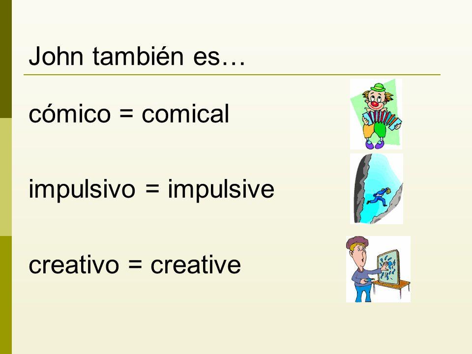 John también es… cómico = comical impulsivo = impulsive creativo = creative