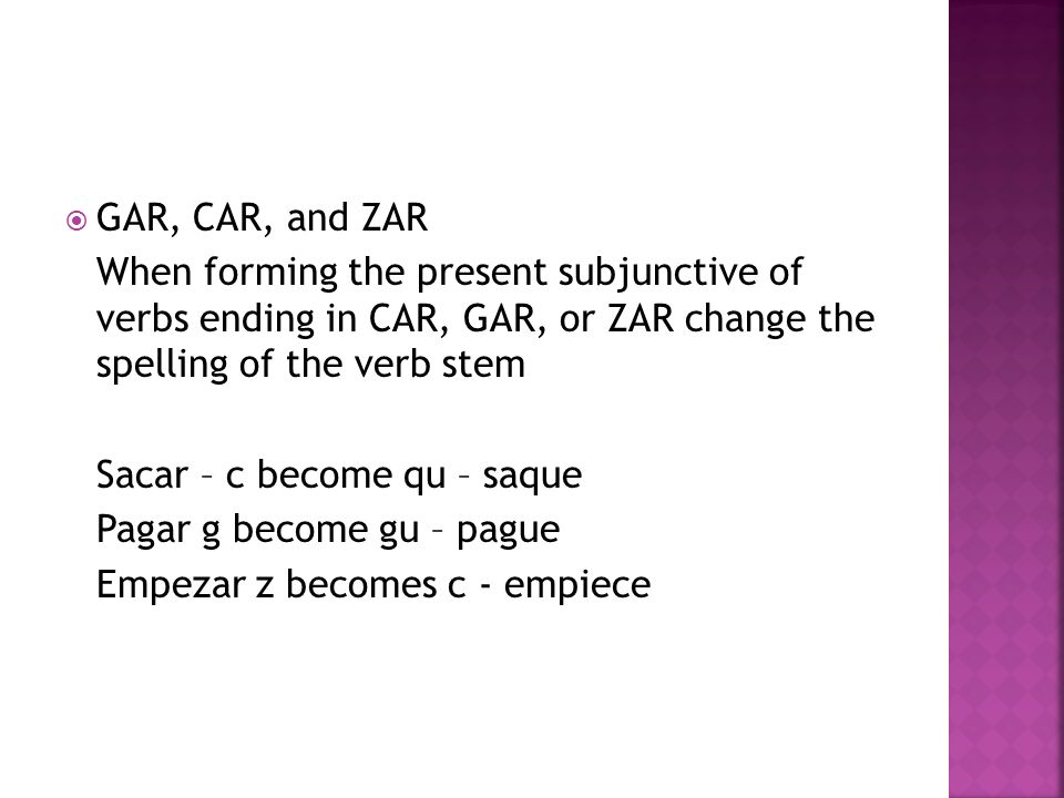 GAR, CAR, and ZAR When forming the present subjunctive of verbs ending in CAR, GAR, or ZAR change the spelling of the verb stem Sacar – c become qu – saque Pagar g become gu – pague Empezar z becomes c - empiece