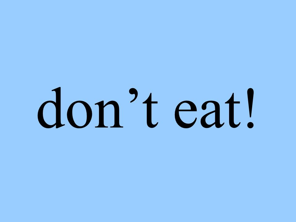 dont eat!