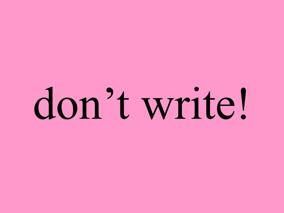 dont write!