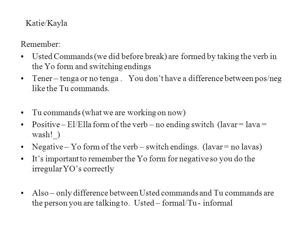 Katie/Kayla Remember: Usted Commands (we did before break) are formed by taking the verb in the Yo form and switching endings Tener – tenga or no teng
