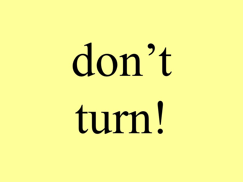 dont turn!