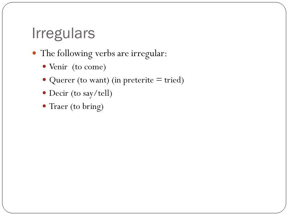Conjugation Venir – Vin Querer – Quis Then add the normal irregular endings eimos iste oieron