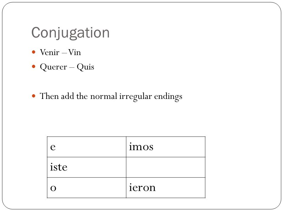 Conjugation Venir – Vin Querer – Quis Then add the normal irregular endings eimos iste oieron