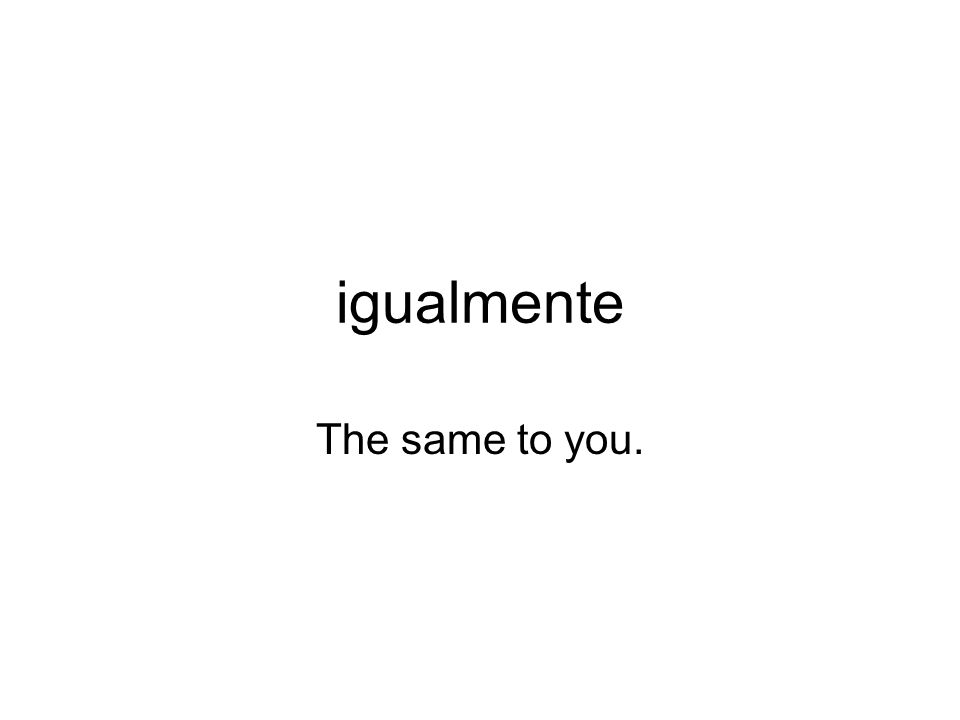 igualmente The same to you.