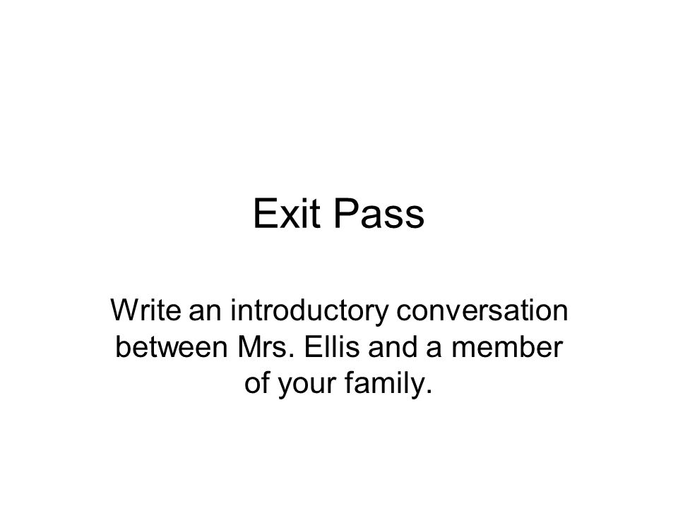 Exit Pass Write an introductory conversation between Mrs. Ellis and a member of your family.