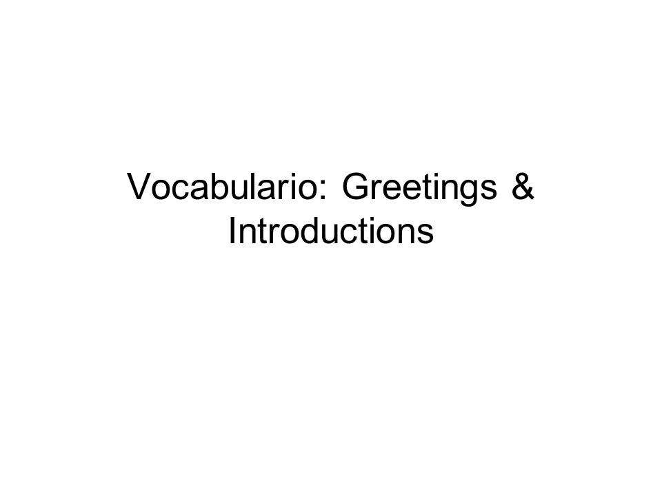 Vocabulario: Greetings & Introductions