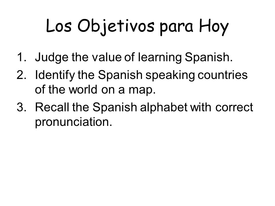 Los Objetivos para Hoy 1.Judge the value of learning Spanish. 2.Identify the Spanish speaking countries of the world on a map. 3.Recall the Spanish al