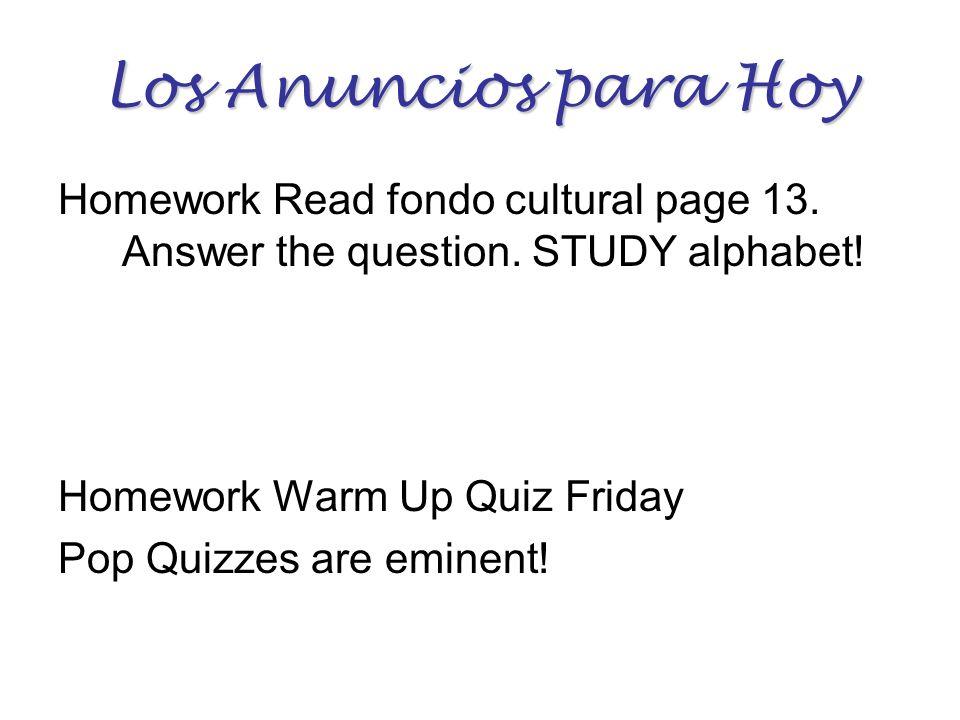 Los Anuncios para Hoy Homework Read fondo cultural page 13. Answer the question. STUDY alphabet! Homework Warm Up Quiz Friday Pop Quizzes are eminent!
