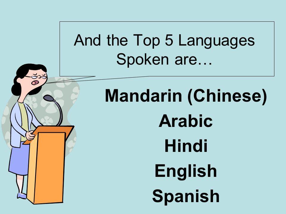 And the Top 5 Languages Spoken are… Mandarin (Chinese) Arabic Hindi English Spanish