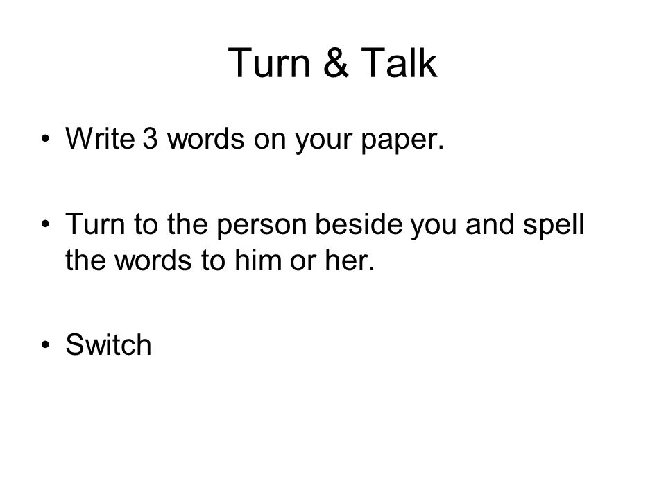 Turn & Talk Write 3 words on your paper. Turn to the person beside you and spell the words to him or her. Switch