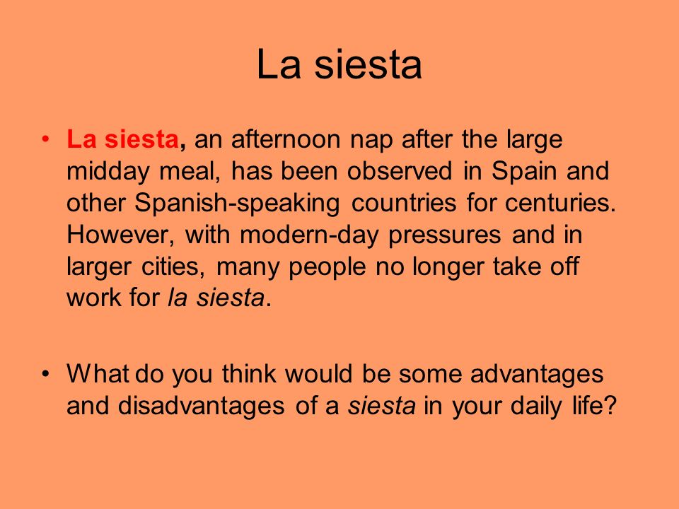La siesta La siesta, an afternoon nap after the large midday meal, has been observed in Spain and other Spanish-speaking countries for centuries. Howe
