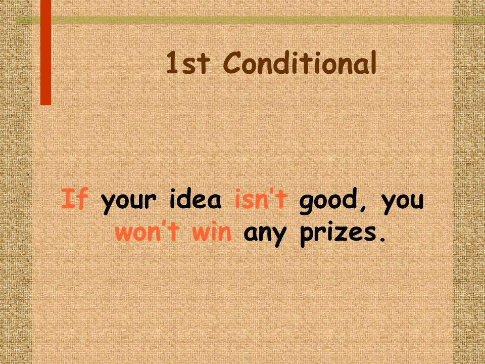 1st Conditional If your idea isnt good, you wont win any prizes.