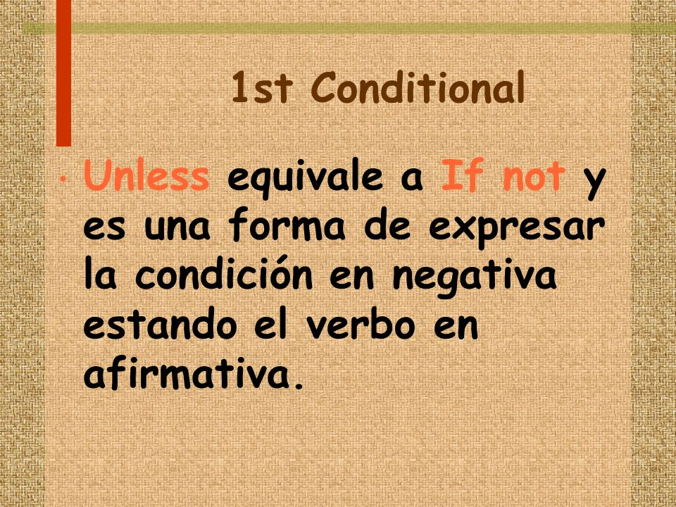 1st Conditional Unless equivale a If not y es una forma de expresar la condición en negativa estando el verbo en afirmativa.