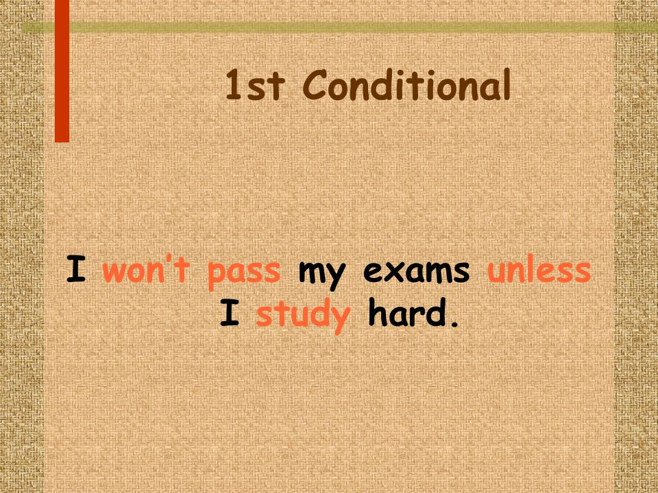 1st Conditional I wont pass my exams unless I study hard.