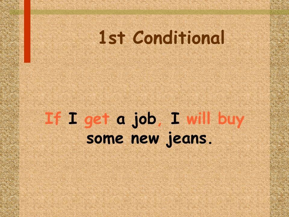 1st Conditional If I get a job, I will buy some new jeans.