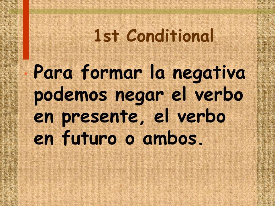 1st Conditional Para formar la negativa podemos negar el verbo en presente, el verbo en futuro o ambos.