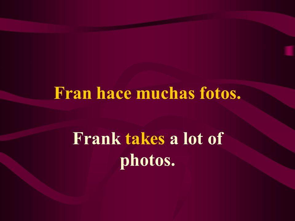 Fran hace muchas fotos. Frank takes a lot of photos.
