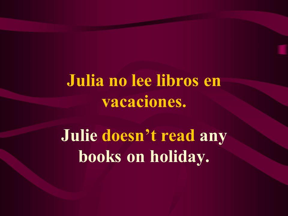 Julia no lee libros en vacaciones. Julie doesnt read any books on holiday.