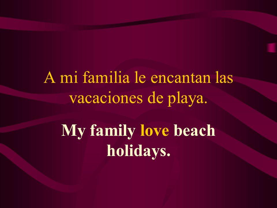 A mi familia le encantan las vacaciones de playa. My family love beach holidays.