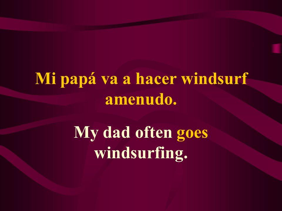 Mi papá va a hacer windsurf amenudo. My dad often goes windsurfing.