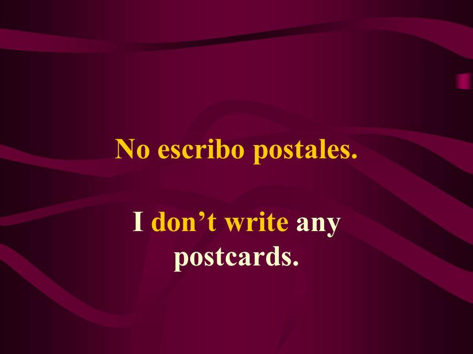 No escribo postales. I dont write any postcards.