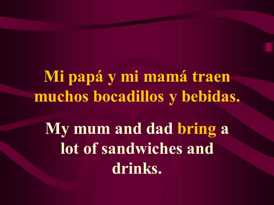 Mi papá y mi mamá traen muchos bocadillos y bebidas. My mum and dad bring a lot of sandwiches and drinks.